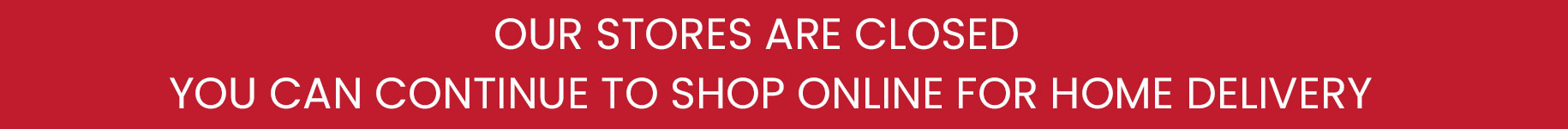 Our Shops are Closed. You can continue to shop online for Home Delivery.