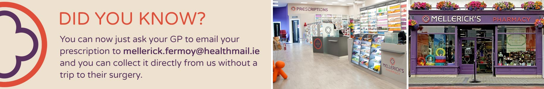 Did you know? You can now just ask your GP to email your prescription to Mellerick's Pharmacy and you can collect it directly from us without a trip to their surgery.