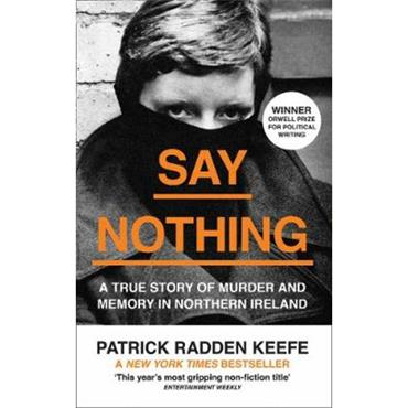 Patrick Radden Keefe Say Nothing: A True Story Of Murder and Memory In Northern Ireland