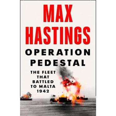 Max Hastings Operation Pedestal: The Fleet that Battled to Malta 1942