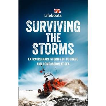The RNLI Surviving the Storms: Extraordinary Stories of Courage and Compassion at Sea