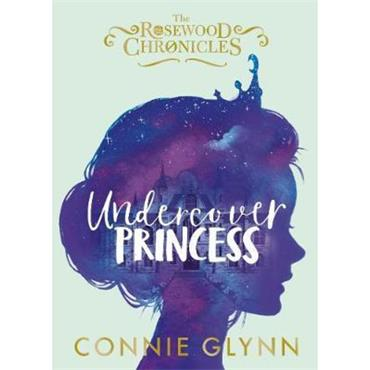 Connie Glynn Undercover Princess (The Rosewood Chronicles, Book 1)