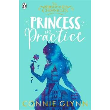 Connie Glynn Princess in Practice (The Rosewood Chronicles, Book 2)