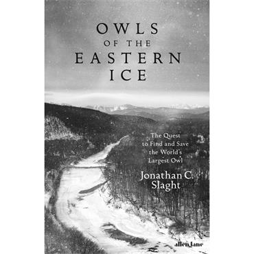 Owls of the Eastern Ice: The Quest to Find and Save the World's Largest Owl - Jonathan C. Slaght