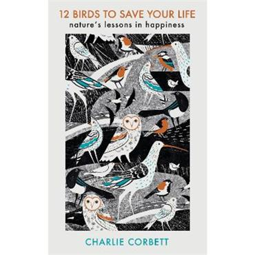 Charlie Corbett 12 Birds to Save Your Life: Nature's Lessons in Happiness