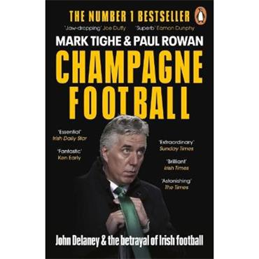 Mark Tighe & Paul Rowan Champagne Football: John Delaney and the Betrayal of Irish Football