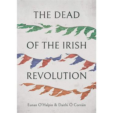 Eunan O'Halpin & Daithí Ó Corráin The Dead of the Irish Revolution