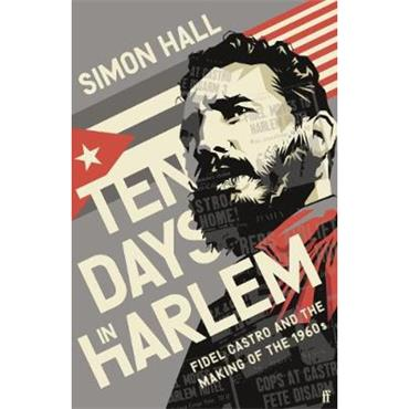Simon Hall Ten Days in Harlem: Fidel Castro and the Making of the 1960s