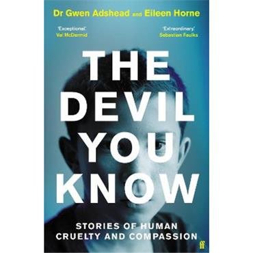 Dr Gwen Adshead & Eileen Horne The Devil You Know: Stories of Human Cruelty and Compassion
