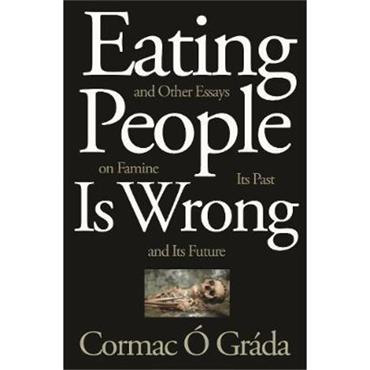 Cormac Ó Gráda Eating People Is Wrong, and Other Essays on Famine, Its Past, and Its Future
