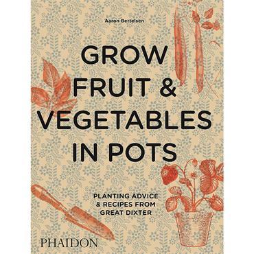 Aaron Bertelsen Grow Fruit & Vegetables in Pots: Planting Advice & Recipes from Great Dixter
