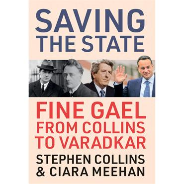 Saving the State: Fine Gael from Collins to Varadkar  - Stephen Collins & Ciara Meehan