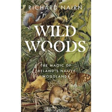 Wildwoods: The Magic of Ireland's Native Woodlands  - Richard Nairn
