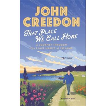 John Creedon That Place We Call Home: A journey through the place names of Ireland