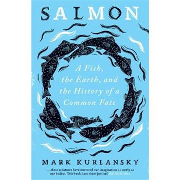 Mark Kurlansky Salmon: A Fish, the Earth, and the History of a Common Fate