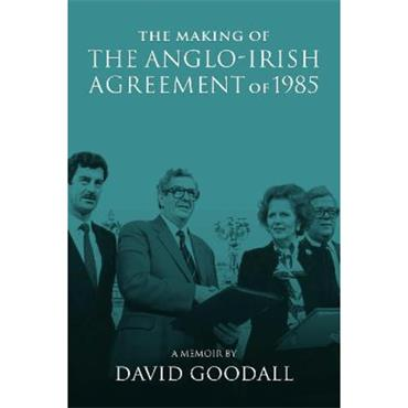 David Goodall The Making of the Anglo-Irish Agreement of 1985
