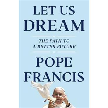 Pope Francis Let Us Dream: The Path to a Better Future