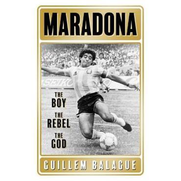 Guillem Balague Maradona: The Boy. The Rebel. The God.