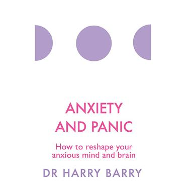 Dr. Harry Barry Anxiety and Panic: How to reshape your anxious mind and brain