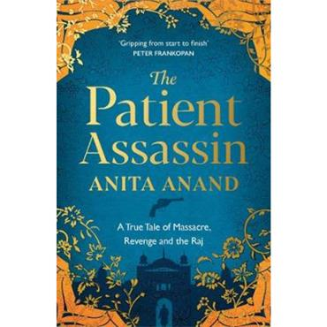 Anita Anand The Patient Assassin: A True Tale of Massacre, Revenge and the Raj