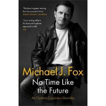 Michael J Fox No Time Like the Future: An Optimist Considers Mortality