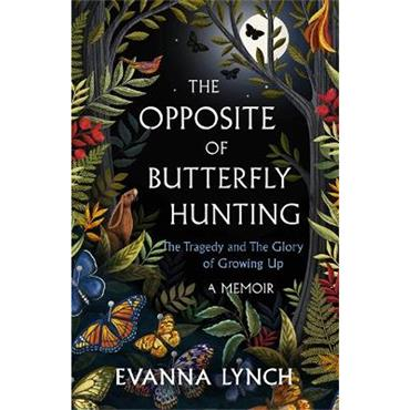 Evanna Lynch The Opposite of Butterfly Hunting: The Tragedy and The Glory of Growing Up: A Memoir