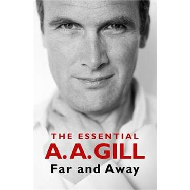 Adrian Gill Far and Away: The Essential A.A. Gill
