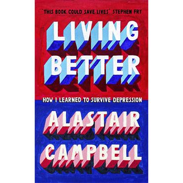 Alastair Campbell Living Better: How I Learned to Survive Depression