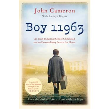 John Cameron Boy 11963: An Irish Industrial School Childhood and an Extraordinary Search for Home.