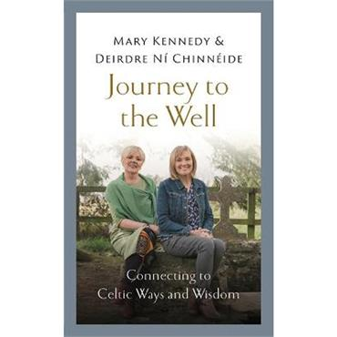 Mary Kennedy & Deirdre Ní Chinnéide Journey to the Well: Connecting to Celtic Ways and Wisdom