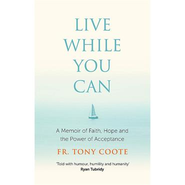 Fr. Tony Coote Live While You Can: A Memoir of Faith, Hope and the Power of Acceptance