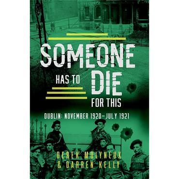 Derek Molyneux & Darren Kelly Someone Has to Die for This: Dublin: November 1920 -July 1921