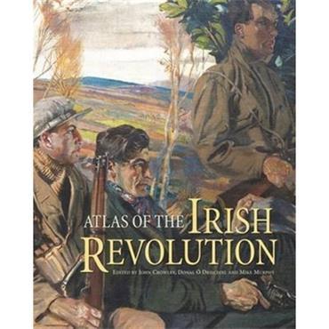 John Crowley, Donal O Drisceoil, Mike Murphy & John Borgonovo  Atlas of the Irish Revolution