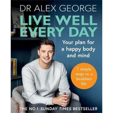 Dr Alex George Live Well Every Day: Your plan for a happy body and mind
