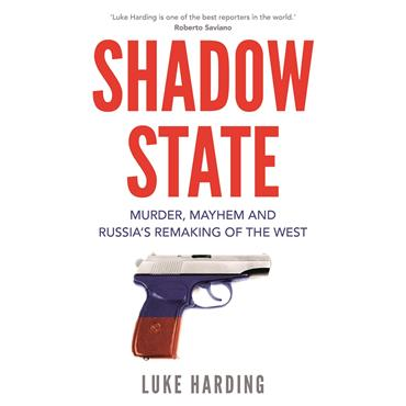 Luke Harding Shadow State: Murder, Mayhem and Russia's Remaking of the West