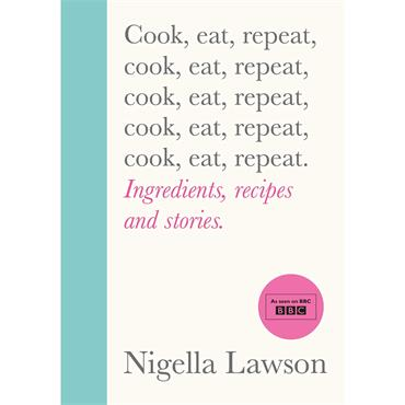 Nigella Lawson  Cook, Eat, Repeat: IngredientS, Recipes and Stories