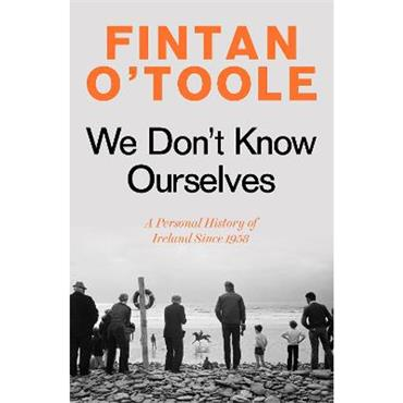 Fintan O'Toole We Don't Know Ourselves: A Personal History of Ireland Since 1958