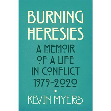 Burning Heresies: A Memoir of a Life in Conflict 1979-2020 - Kevin Myers