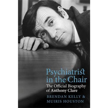Psychiatrist in the Chair: The Official Biography of Anthony Clare - Brendan Kelly & Muiris Houston