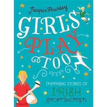 Jacqui Hurley Girls Play Too: Inspiring Stories of Irish Sportswomen