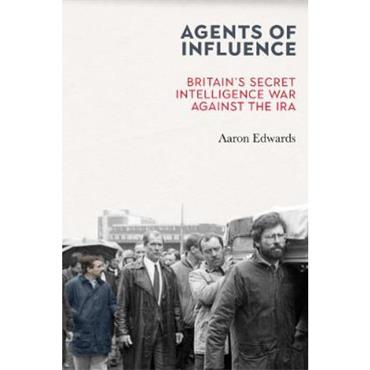 Aaron Edwards Agents of Influence: Britain's Secret Intelligence War Against the IRA