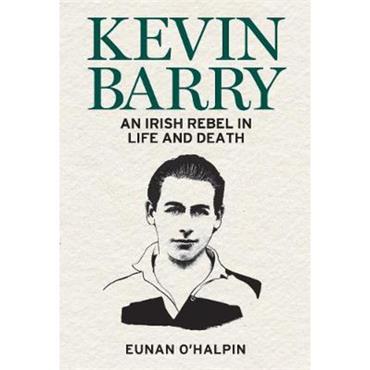 Eunan O'Halpin Kevin Barry: An Irish Rebel in Life and Death