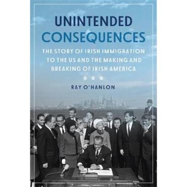 Ray O'Hanlon Unintended Consequences: The Story of Irish Immigration to the U.S.