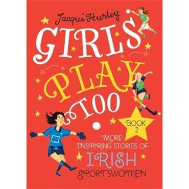 Jacqui Hurley Girls Play Too Book 2: More Inspiring Stories of Irish Sportswomen