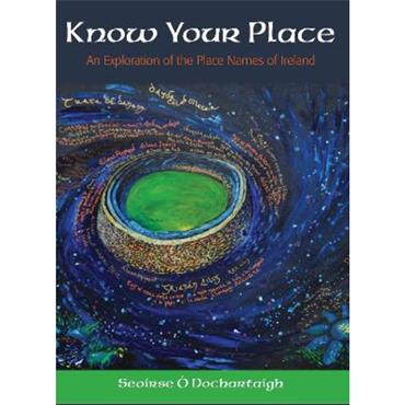 Seoirse O' Dochartaigh Know Your Place: An Exploration of the Place Names of Ireland