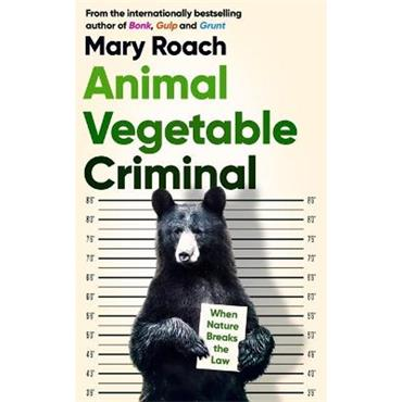 Mary Roach Animal Vegetable Criminal: When Nature Breaks the Law