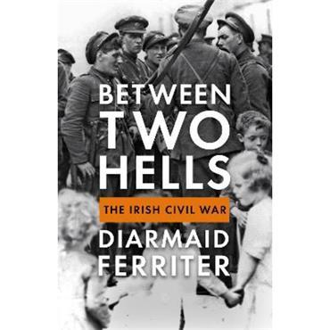 Diarmaid Ferriter Between Two Hells: The Irish Civil War