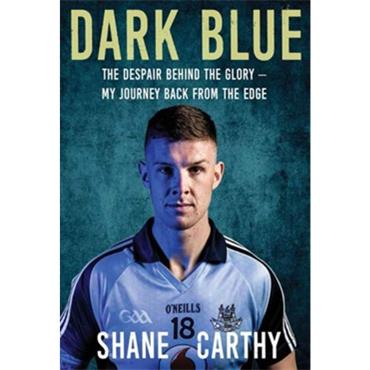 Shane Carthy Dark Blue - The Despair Behind the Glory. My Journey Back From The Edge