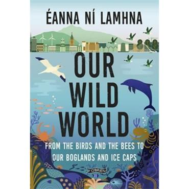Éanna Ní Lamhna OUR WILD WORLD From the birds and bees to our boglands and the ice caps