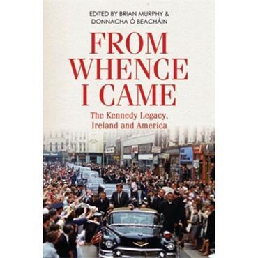 Brian Murphy & Donnacha Ó Beacháin FROM WHENCE I CAME The Kennedy Legacy, Ireland and America